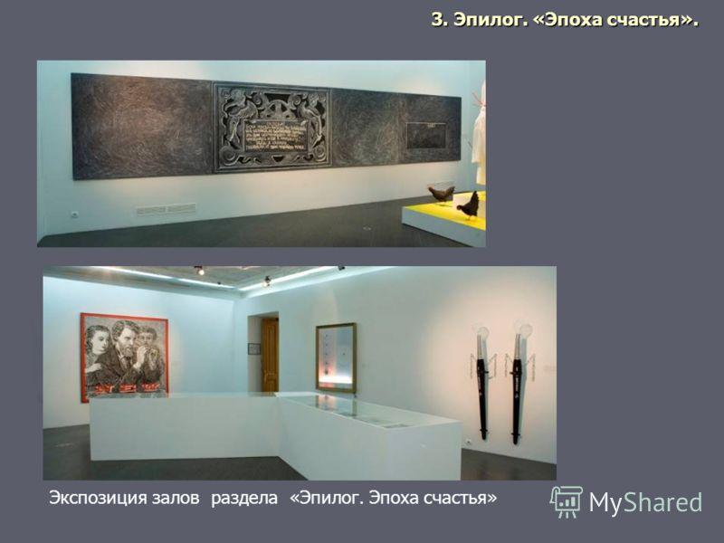 Экспозиция залов раздела «Эпилог. Эпоха счастья» 3. Эпилог. «Эпоха счастья».