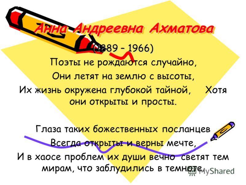 Анна Андреевна Ахматова Анна Андреевна Ахматова (1889 – 1966) Поэты не рождаются случайно, Они летят на землю с высоты, Их жизнь окружена глубокой тайной, Хотя они открыты и просты. Глаза таких божественных посланцев Всегда открыты и верны мечте, И в