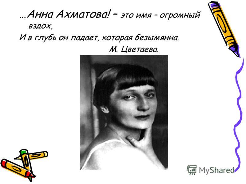 …Анна Ахматова! – это имя – огромный вздох, И в глубь он падает, которая безымянна. М. Цветаева.