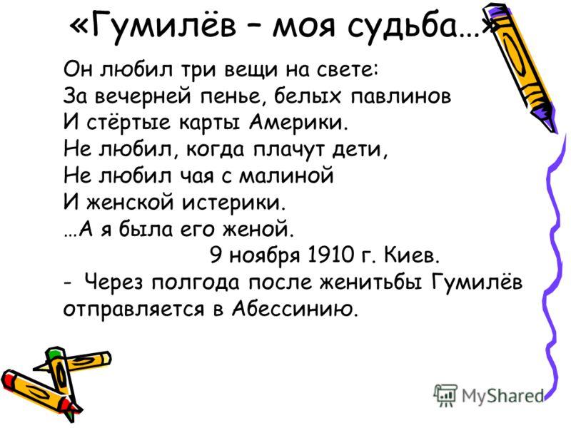 «Гумилёв – моя судьба…» Он любил три вещи на свете: За вечерней пенье, белых павлинов И стёртые карты Америки. Не любил, когда плачут дети, Не любил чая с малиной И женской истерики. …А я была его женой. 9 ноября 1910 г. Киев. -Через полгода после же