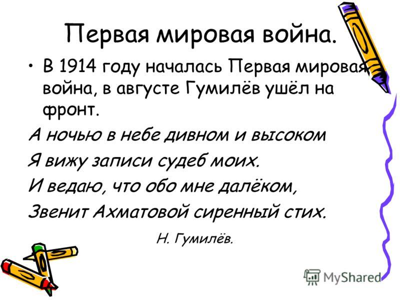 Первая мировая война. В 1914 году началась Первая мировая война, в августе Гумилёв ушёл на фронт. А ночью в небе дивном и высоком Я вижу записи судеб моих. И ведаю, что обо мне далёком, Звенит Ахматовой сиренный стих. Н. Гумилёв.
