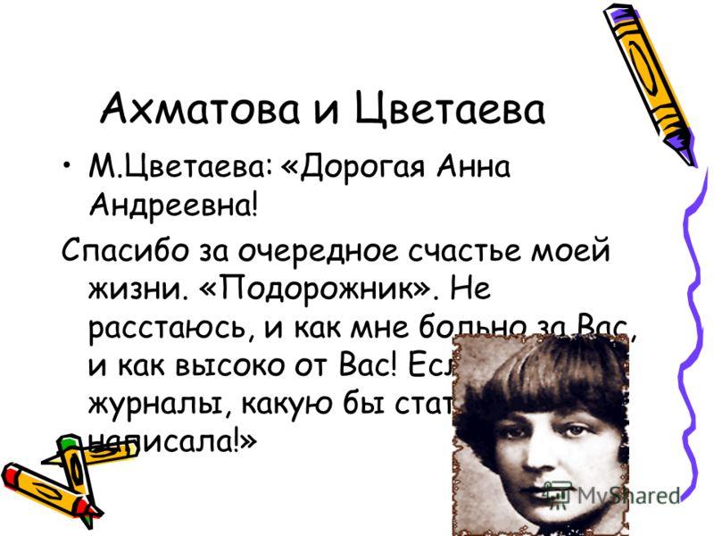 Ахматова и Цветаева М.Цветаева: «Дорогая Анна Андреевна! Спасибо за очередное счастье моей жизни. «Подорожник». Не расстаюсь, и как мне больно за Вас, и как высоко от Вас! Если были бы журналы, какую бы статью о Вас написала!»