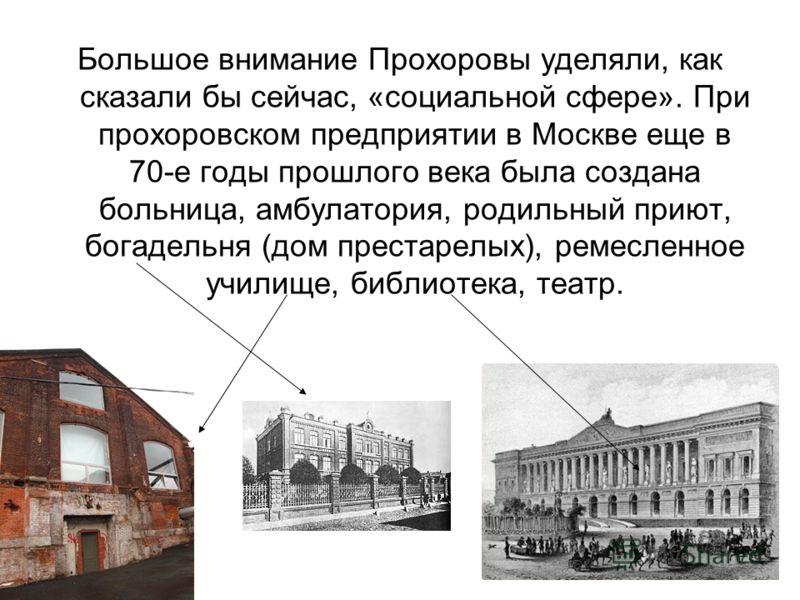 Большое внимание Прохоровы уделяли, как сказали бы сейчас, «социальной сфере». При прохоровском предприятии в Москве еще в 70-е годы прошлого века была создана больница, амбулатория, родильный приют, богадельня (дом престарелых), ремесленное училище,