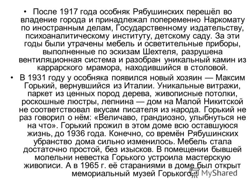 После 1917 года особняк Рябушинских перешёл во владение города и принадлежал попеременно Наркомату по иностранным делам, Государственному издательству, психоаналитическому институту, детскому саду. За эти годы были утрачены мебель и осветительные при