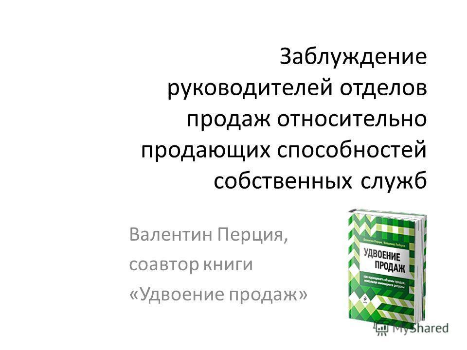 Заблуждение руководителей отделов продаж относительно продающих способностей собственных служб Валентин Перция, соавтор книги «Удвоение продаж»