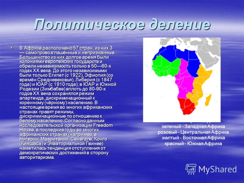 Политическое деление В Африке расположено 57 стран, из них 3 самопровозглашённые и непризнанные. Большинство из них долгое время были колониями европейских государств и обрели независимость только в 5060-х годах XX века. До этого независимыми были то