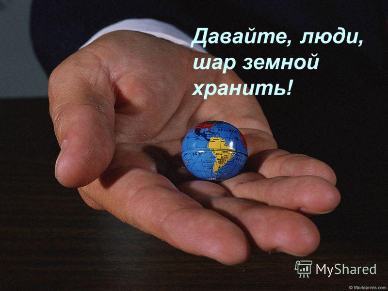 Давайте, люди, шар земной хранить!