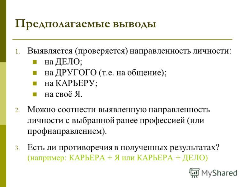 Предполагаемые выводы 1. Выявляется (проверяется) направленность личности: на ДЕЛО; на ДРУГОГО (т.е. на общение); на КАРЬЕРУ; на своё Я. 2. Можно соотнести выявленную направленность личности с выбранной ранее профессией (или профнаправлением). 3. Ест