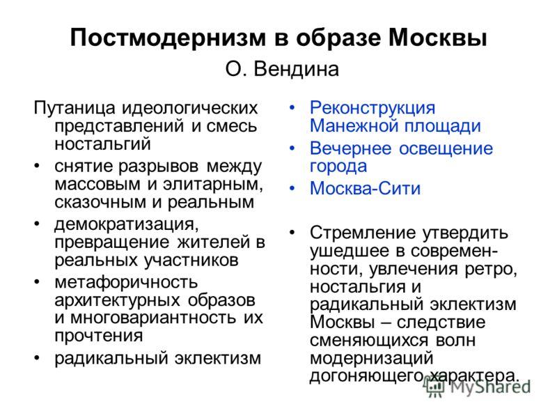 Постмодернизм в образе Москвы О. Вендина Путаница идеологических представлений и смесь ностальгий снятие разрывов между массовым и элитарным, сказочным и реальным демократизация, превращение жителей в реальных участников метафоричность архитектурных