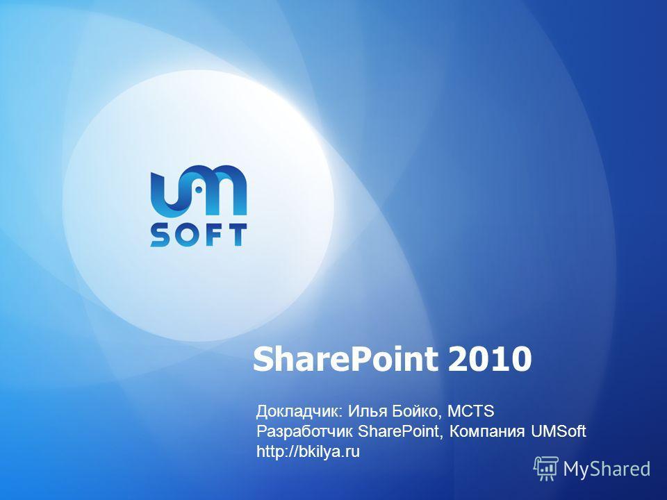 SharePoint 2010 Докладчик: Илья Бойко, MCTS Разработчик SharePoint, Компания UMSoft http://bkilya.ru