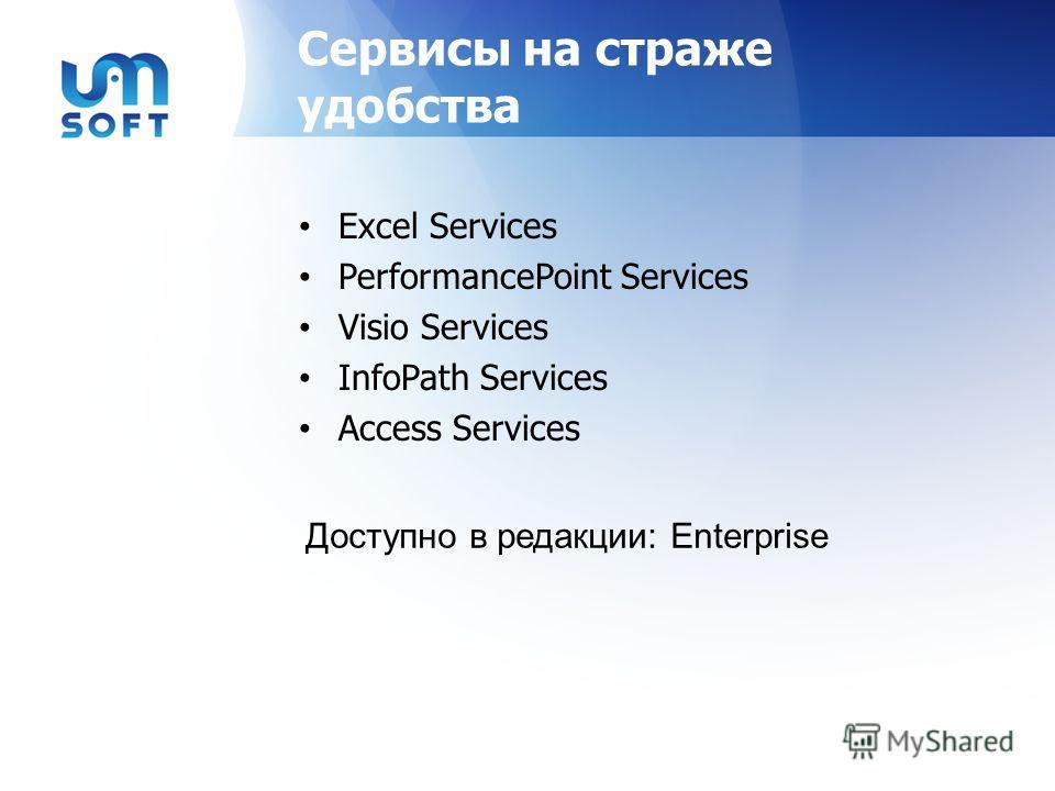 Сервисы на страже удобства Excel Services PerformancePoint Services Visio Services InfoPath Services Access Services Доступно в редакции: Enterprise