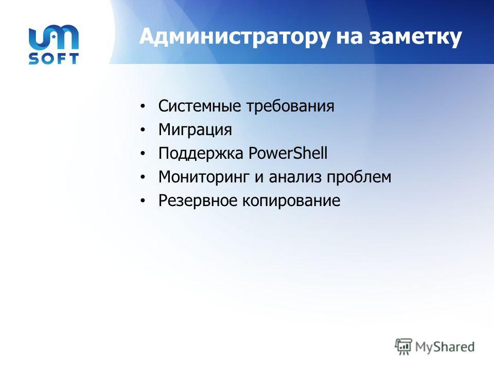 Администратору на заметку Системные требования Миграция Поддержка PowerShell Мониторинг и анализ проблем Резервное копирование