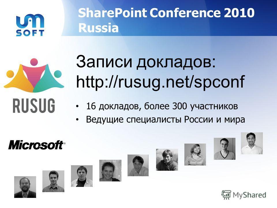 SharePoint Conference 2010 Russia 16 докладов, более 300 участников Ведущие специалисты России и мира Записи докладов: http://rusug.net/spconf