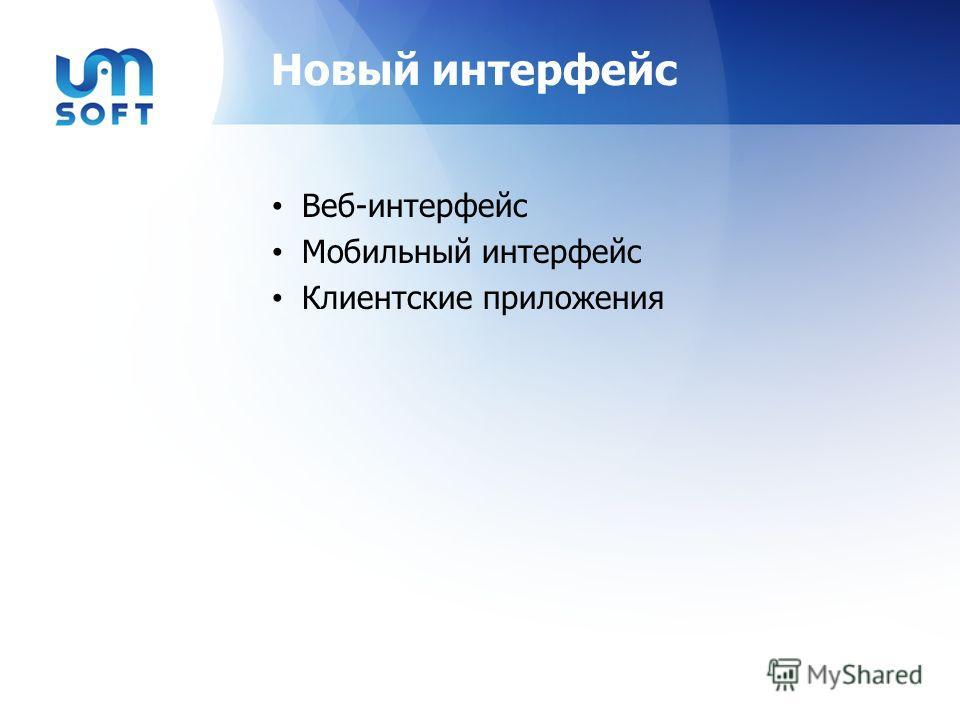 Новый интерфейс Веб-интерфейс Мобильный интерфейс Клиентские приложения