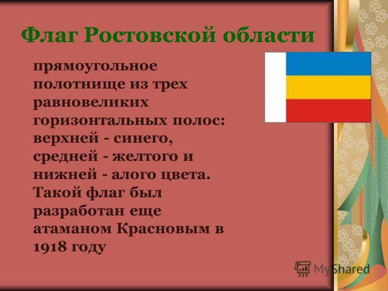Флаг Ростовской области прямоугольное полотнище из трех равновеликих горизонтальных полос: верхней - синего, средней - желтого и нижней - алого цвета. Такой флаг был разработан еще атаманом Красновым в 1918 году