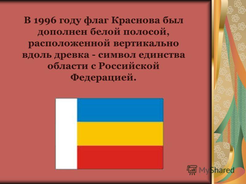 В 1996 году флаг Краснова был дополнен белой полосой, расположенной вертикально вдоль древка - символ единства области с Российской Федерацией.