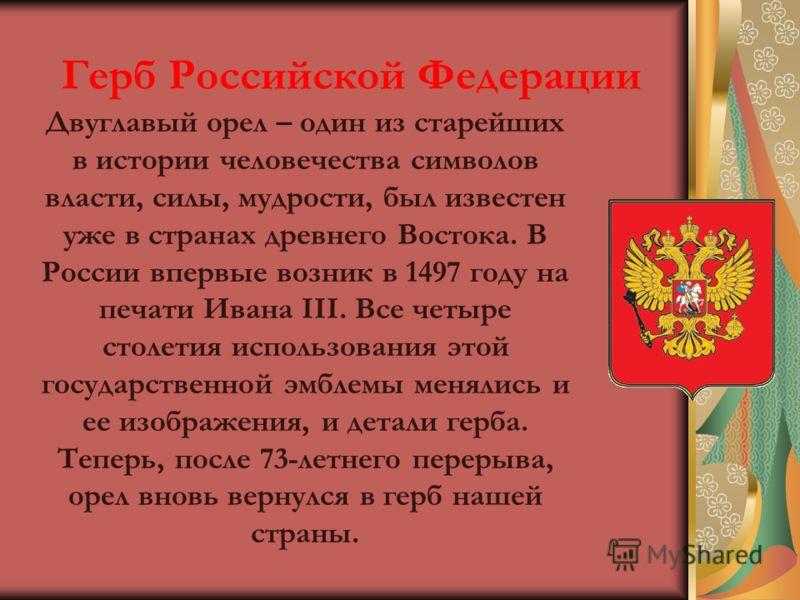 Герб Российской Федерации Двуглавый орел – один из старейших в истории человечества символов власти, силы, мудрости, был известен уже в странах древнего Востока. В России впервые возник в 1497 году на печати Ивана III. Все четыре столетия использован