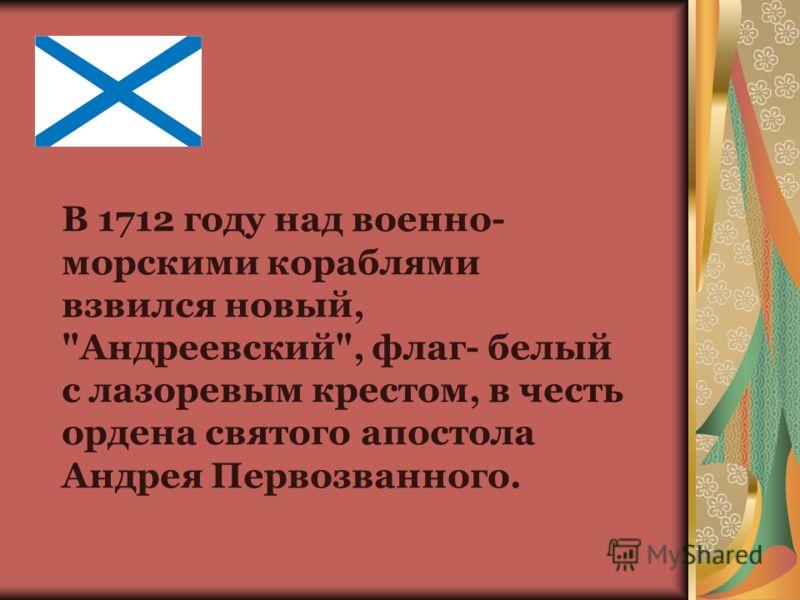 В 1712 году над военно- морскими кораблями взвился новый, Андреевский, флаг- белый с лазоревым крестом, в честь ордена святого апостола Андрея Первозванного.