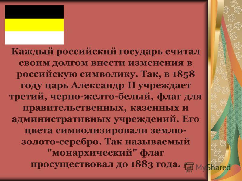Каждый российский государь считал своим долгом внести изменения в российскую символику. Так, в 1858 году царь Александр II учреждает третий, черно-желто-белый, флаг для правительственных, казенных и административных учреждений. Его цвета символизиров