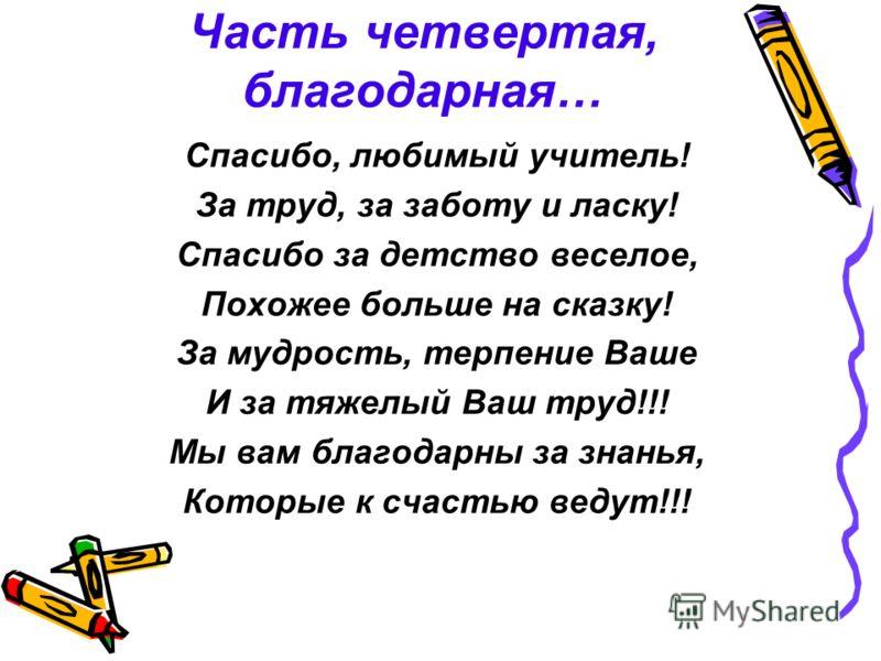 Часть четвертая, благодарная… Спасибо, любимый учитель! За труд, за заботу и ласку! Спасибо за детство веселое, Похожее больше на сказку! За мудрость, терпение Ваше И за тяжелый Ваш труд!!! Мы вам благодарны за знанья, Которые к счастью ведут!!!