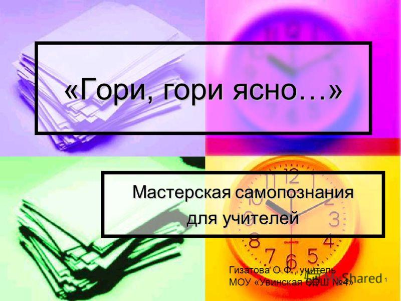 1 «Гори, гори ясно…» Мастерская самопознания для учителей Гизатова О.Ф., учитель МОУ «Увинская СОШ 4»
