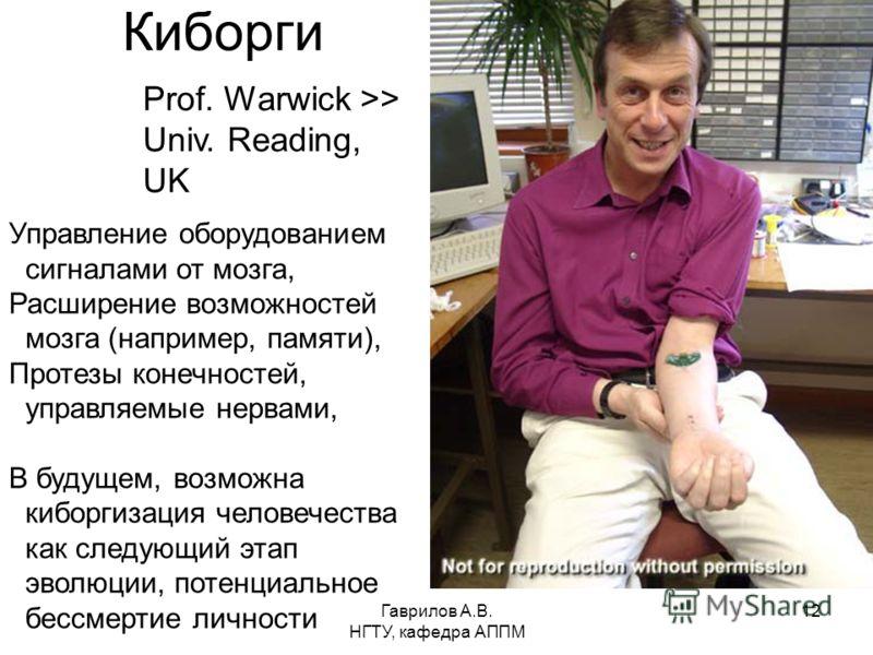 Гаврилов А.В. НГТУ, кафедра АППМ 12 Киборги Prof. Warwick >> Univ. Reading, UK Управление оборудованием сигналами от мозга, Расширение возможностей мозга (например, памяти), Протезы конечностей, управляемые нервами, В будущем, возможна киборгизация ч