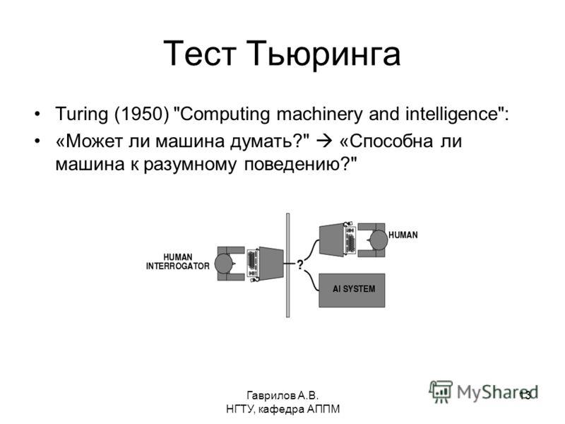 Гаврилов А.В. НГТУ, кафедра АППМ 13 Тест Тьюринга Turing (1950) Computing machinery and intelligence: «Может ли машина думать? «Способна ли машина к разумному поведению?