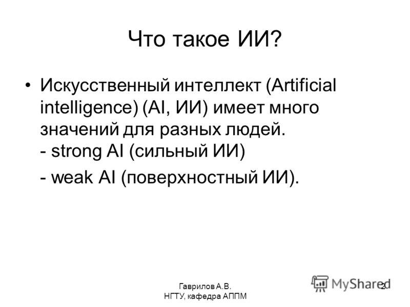 Гаврилов А.В. НГТУ, кафедра АППМ 2 Что такое ИИ? Искусственный интеллект (Artificial intelligence) (AI, ИИ) имеет много значений для разных людей. - strong AI (сильный ИИ) - weak AI (поверхностный ИИ).