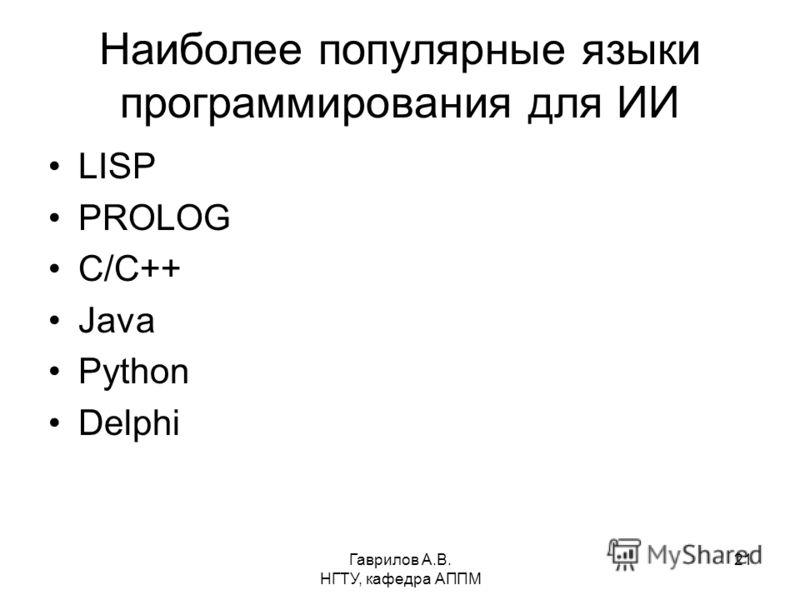 Гаврилов А.В. НГТУ, кафедра АППМ 21 Наиболее популярные языки программирования для ИИ LISP PROLOG C/C++ Java Python Delphi