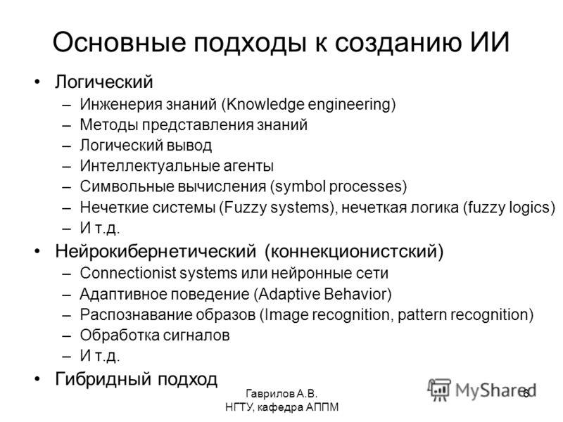 Гаврилов А.В. НГТУ, кафедра АППМ 6 Основные подходы к созданию ИИ Логический –Инженерия знаний (Knowledge engineering) –Методы представления знаний –Логический вывод –Интеллектуальные агенты –Символьные вычисления (symbol processes) –Нечеткие системы