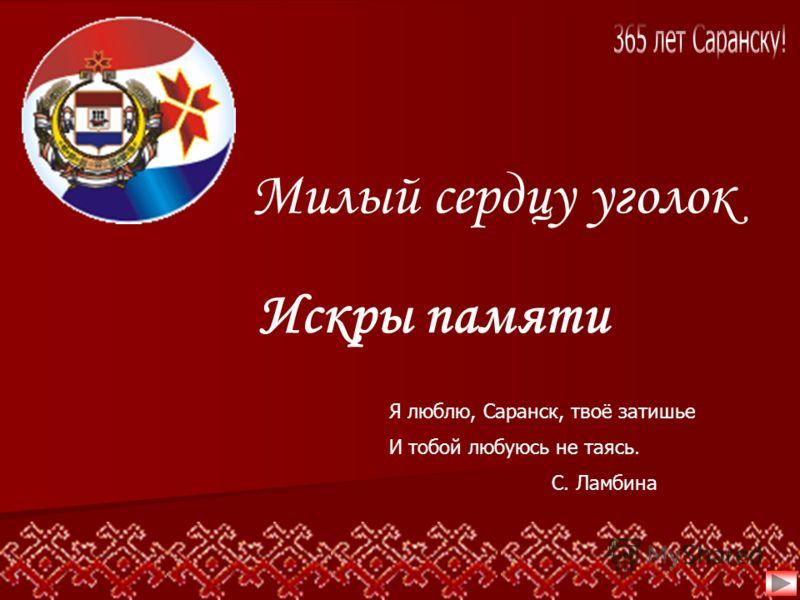 Я люблю, Саранск, твоё затишье И тобой любуюсь не таясь. С. Ламбина Милый сердцу уголок Искры памяти