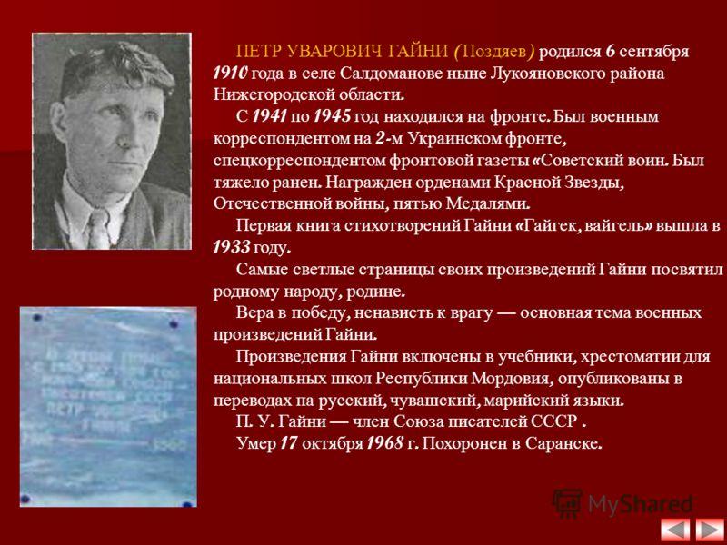 ПЕТР УВАРОВИЧ ГАЙНИ ( Поздяев ) родился 6 сентября 1910 года в селе Салдоманове ныне Лукояновского района Нижегородской области. С 1941 по 1945 год находился на фронте. Был военным корреспондентом на 2- м Украинском фронте, спецкорреспондентом фронто