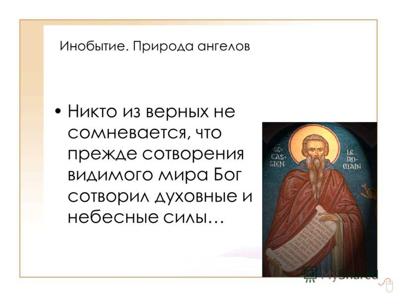 Инобытие. Природа ангелов Никто из верных не сомневается, что прежде сотворения видимого мира Бог сотворил духовные и небесные силы…