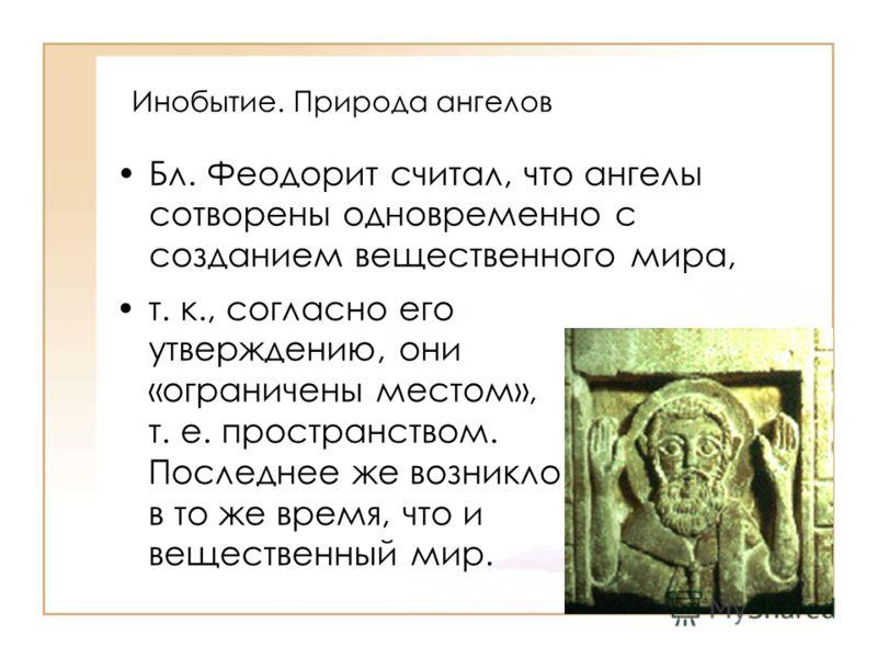 Инобытие. Природа ангелов Бл. Феодорит считал, что ангелы сотворены одновременно с созданием вещественного мира, т. к., согласно его утверждению, они «ограничены местом», т. е. пространством. Последнее же возникло в то же время, что и вещественный ми