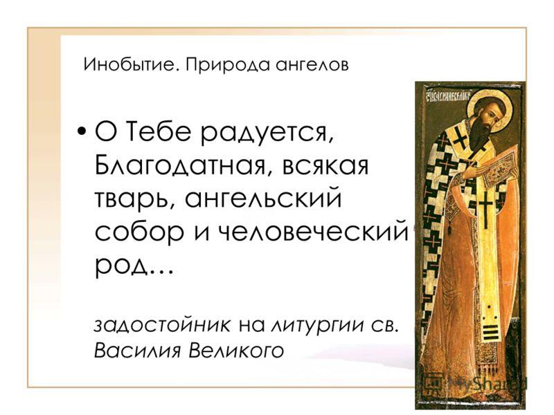 Инобытие. Природа ангелов О Тебе радуется, Благодатная, всякая тварь, ангельский собор и человеческий род… задостойник на литургии св. Василия Великого