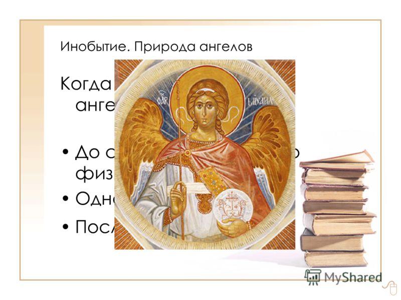 Инобытие. Природа ангелов Когда Бог сотворил ангелов: До сотворения видимого физического мира? Одновременно с ним? После него?
