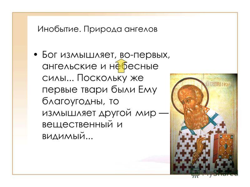 Инобытие. Природа ангелов Бог измышляет, во-первых, ангельские и небесные силы... Поскольку же первые твари были Ему благоугодны, то измышляет другой мир вещественный и видимый...