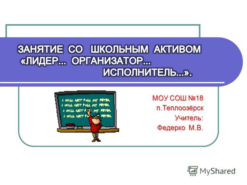 МОУ СОШ 18 п.ТеплоозёрскУчитель: Федерко М.В.
