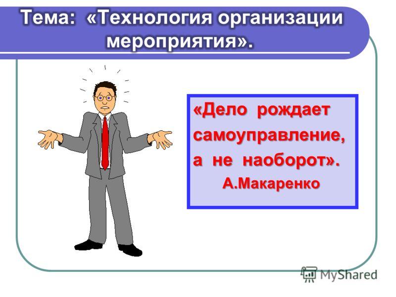 «Дело рождает самоуправление, а не наоборот». А.Макаренко А.Макаренко