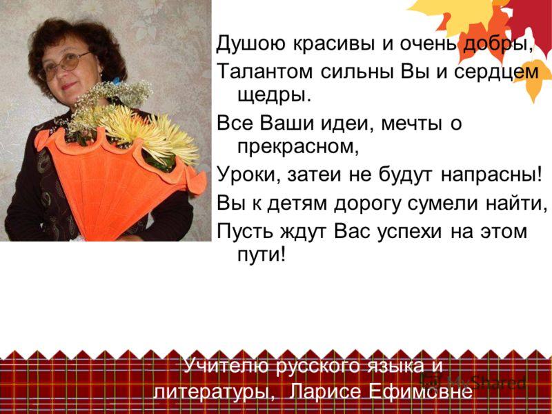 Учителю русского языка и литературы, Ларисе Ефимовне Душою красивы и очень добры, Талантом сильны Вы и сердцем щедры. Все Ваши идеи, мечты о прекрасном, Уроки, затеи не будут напрасны! Вы к детям дорогу сумели найти, Пусть ждут Вас успехи на этом пут