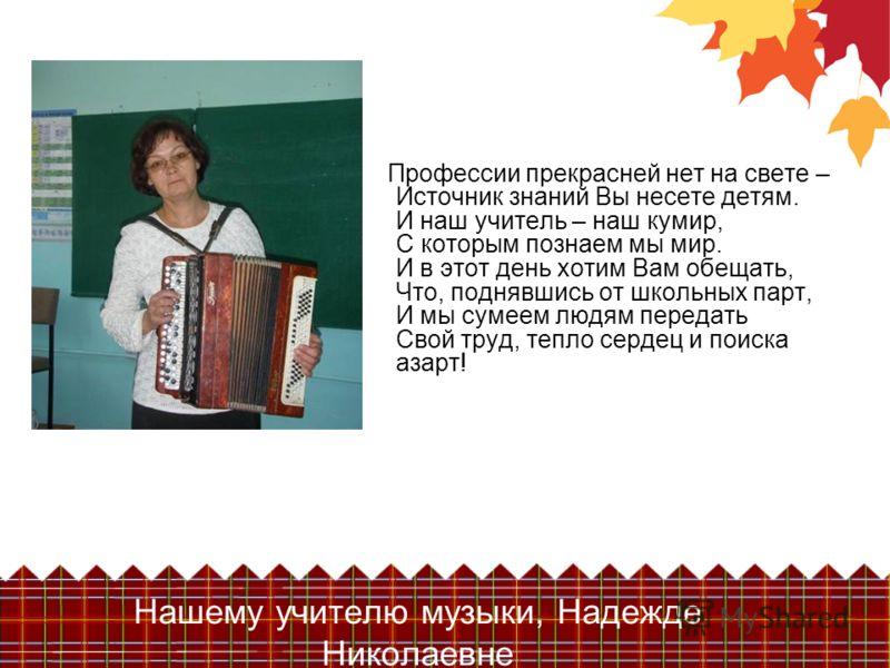 Нашему учителю музыки, Надежде Николаевне Профессии прекрасней нет на свете – Источник знаний Вы несете детям. И наш учитель – наш кумир, С которым познаем мы мир. И в этот день хотим Вам обещать, Что, поднявшись от школьных парт, И мы сумеем людям п