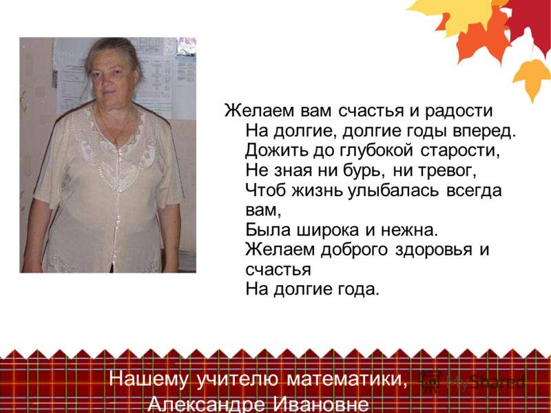 Нашему учителю математики, Александре Ивановне Желаем вам счастья и радости На долгие, долгие годы вперед. Дожить до глубокой старости, Не зная ни бурь, ни тревог, Чтоб жизнь улыбалась всегда вам, Была широка и нежна. Желаем доброго здоровья и счасть