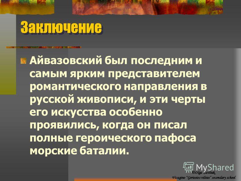 Заключение Айвазовский был последним и самым ярким представителем романтического направления в русской живописи, и эти черты его искусства особенно проявились, когда он писал полные героического пафоса морские баталии. ©Olga Savliuk, Visagino Geriosi