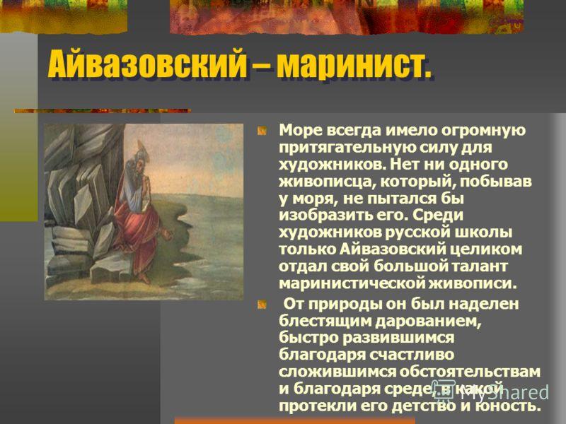 Айвазовский – маринист. Море всегда имело огромную притягательную силу для художников. Нет ни одного живописца, который, побывав у моря, не пытался бы изобразить его. Среди художников русской школы только Айвазовский целиком отдал свой большой талант