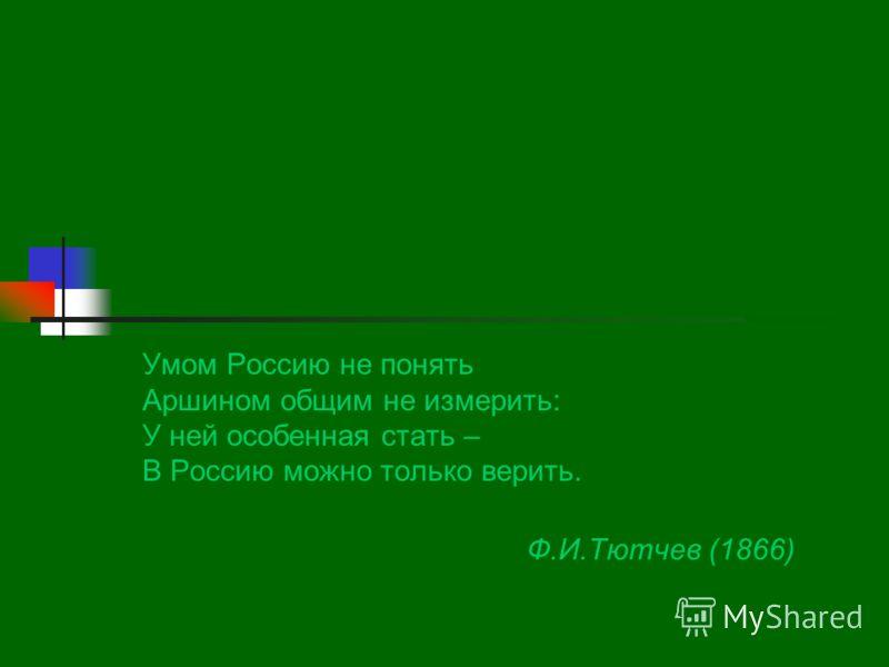 Умом Россию не понять Аршином общим не измерить: У ней особенная стать – В Россию можно только верить. Ф.И.Тютчев (1866)