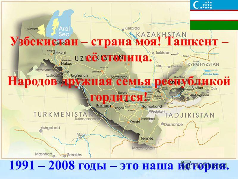 Узбекистан - страна моя! Ташкент - её столица. Народов дружная семья республикой гордится! Узбекистан – страна моя! Ташкент – её столица. Народов дружная семья республикой гордится! 1991 – 2008 годы – это наша история.