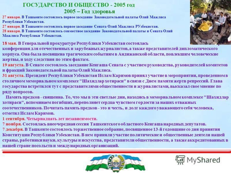 ГОСУДАРСТВО И ОБЩЕСТВО - 2005 год 2005 – Год здоровья 27 января. В Ташкенте состоялось первое заседание Законодательной палаты Олий Мажлиса Республики Узбекистан. 27 января. В Ташкенте состоялось первое заседание Сената Олий Мажлиса РУзбекистан. 28 я