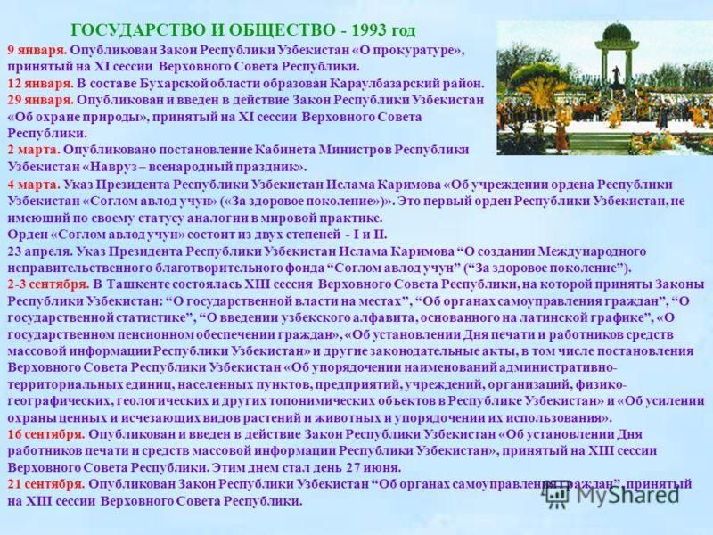ГОСУДАРСТВО И ОБЩЕСТВО - 1993 год 9 января. Опубликован Закон Республики Узбекистан «О прокуратуре», принятый на XI сессии Верховного Совета Республики. 12 января. В составе Бухарской области образован Караулбазарский район. 29 января. Опубликован и