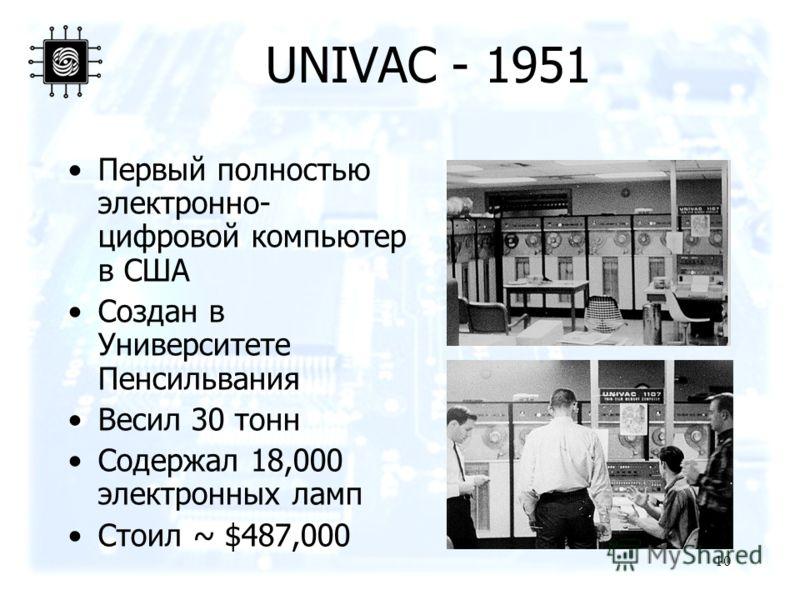 10 UNIVAC - 1951 Первый полностью электронно- цифровой компьютер в США Создан в Университете Пенсильвания Весил 30 тонн Содержал 18,000 электронных ламп Стоил ~ $487,000