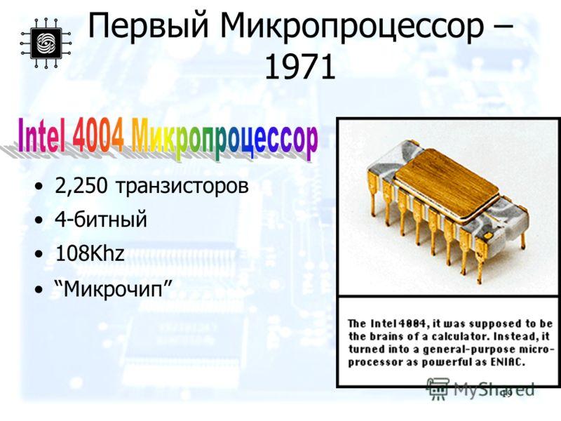 19 Первый Микропроцессор – 1971 2,250 транзисторов 4-битный 108Khz Микрочип
